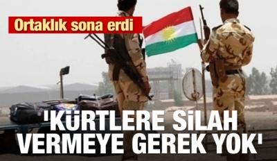 Ortaklık sona erdi! 'Kürtlere silah vermeye gerek yok'