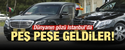 Peş peşe geldiler! Dünyanın gözü İstanbul'da