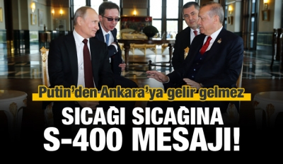 Putin'den Ankara'da sıcağı sıcağına S-400 mesajı