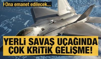 Yerli savaş uçağı projesinde çok kritik gelişme! Ona emanet edilecek