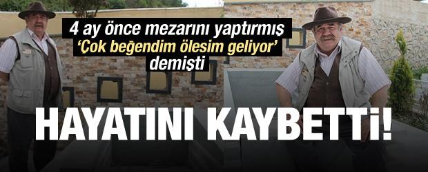 4 ay önce mezarını yaptırmıştı: Hayatını kaybetti!