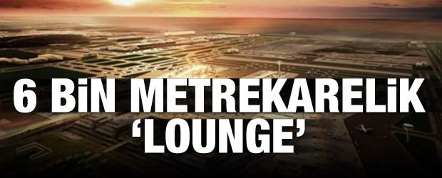 Yeni Havalimanı'na 6 bin metrekarelik 'Lounge'