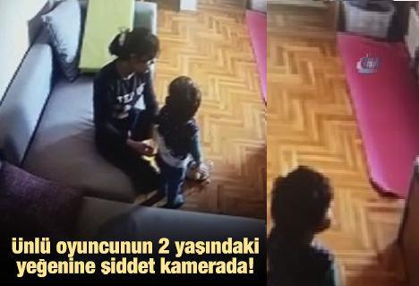 Ünlü Oyuncunun 2 Yaşındaki Yeğenine Şiddet Kamerada!